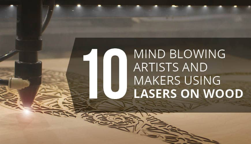 10 Mind-blowing Artists and Makers Using Lasers On Wood